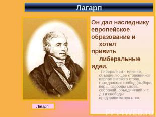 Лагарп Он дал наследнику европейское образование и хотел привить либеральные иде