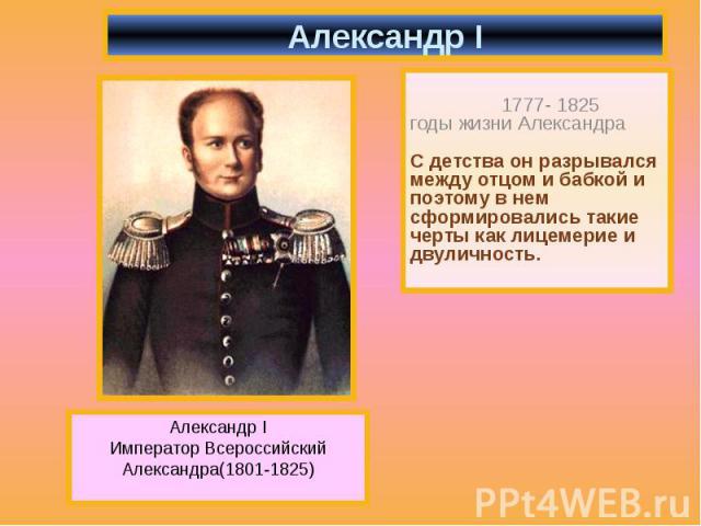 Александр I 1777- 1825 годы жизни Александра С детства он разрывался между отцом и бабкой и поэтому в нем сформировались такие черты как лицемерие и двуличность.