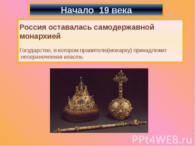 Начало 19 века Россия оставалась самодержавной монархией Государство, в котором правителю(монарху) принадлежит неограниченная власть