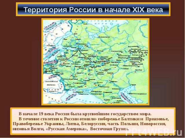 Территория России в начале XIX века В начале 19 века Россия была крупнейшим государством мира. В течение столетия к России отошли- побережье Балтики и Приазовье, Правобережье Украины, Литва, Белоруссия, часть Польши, Новороссия, низовья Волги, «Русс…