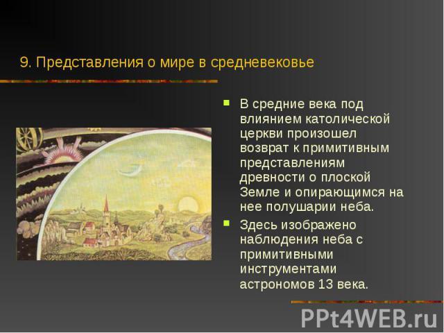 В средние века под влиянием католической церкви произошел возврат к примитивным представлениям древности о плоской Земле и опирающимся на нее полушарии неба. В средние века под влиянием католической церкви произошел возврат к примитивным представлен…