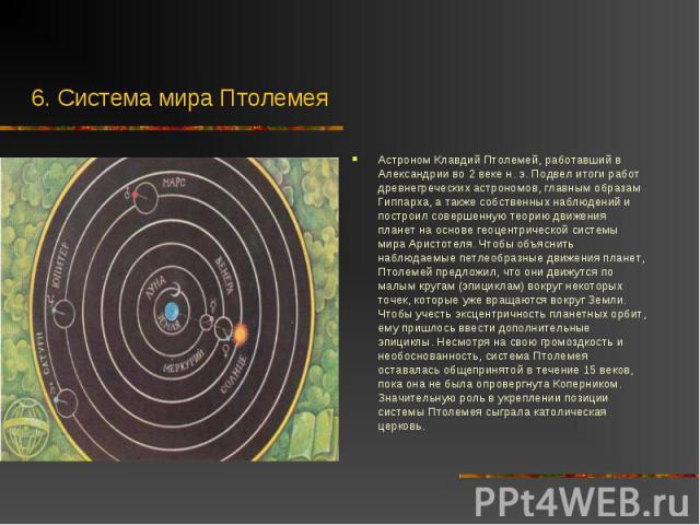 Астроном Клавдий Птолемей, работавший в Александрии во 2 веке н. э. Подвел итоги работ древнегреческих астрономов, главным образам Гиппарха, а также собственных наблюдений и построил совершенную теорию движения планет на основе геоцентрической систе…