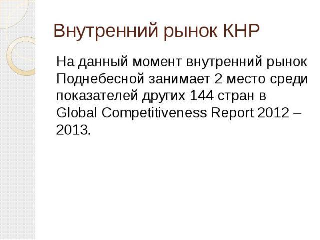 Внутренний рынок КНР На данный момент внутренний рынок Поднебесной занимает 2 место среди показателей других 144 стран в Global Competitiveness Report 2012 – 2013.