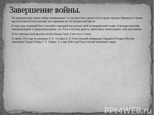 Завершение войны. На завершающих этапах войны командование 1-го белорусского фро