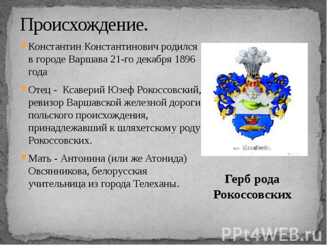 Происхождение. Константин Константинович родился в городе Варшава 21-го декабря 1896 года Отец - Ксаверий Юзеф Рокоссовский, ревизор Варшавской железной дороги польского происхождения, принадлежавший к шляхетскому роду Рокоссовских. Мать - Антонина …