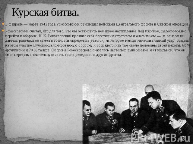 Курская битва. В феврале — марте 1943 года Рокоссовский руководил войсками Центрального фронта в Севской операции. Рокоссовский считал, что для того, что бы остановить немецкое наступление под Курском, целесообразно перейти к обороне. К. К. Рокоссов…