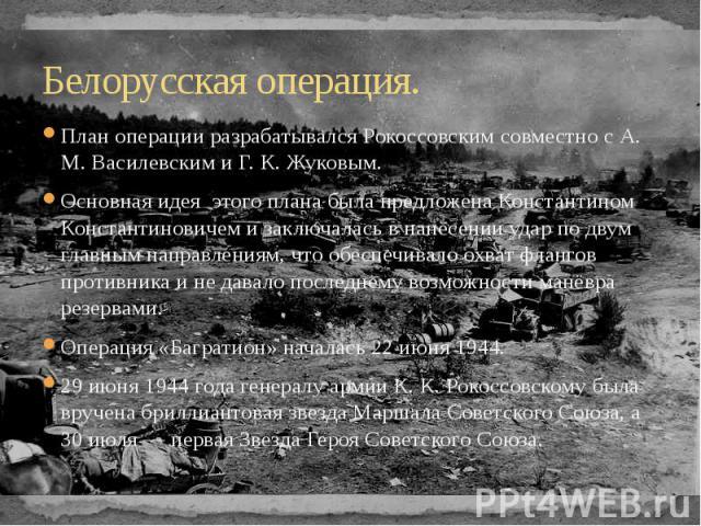 Белорусская операция. План операции разрабатывался Рокоссовским совместно с А. М. Василевским и Г. К. Жуковым. Основная идея этого плана была предложена Константином Константиновичем и заключалась в нанесении удар по двум главным направлениям, что о…