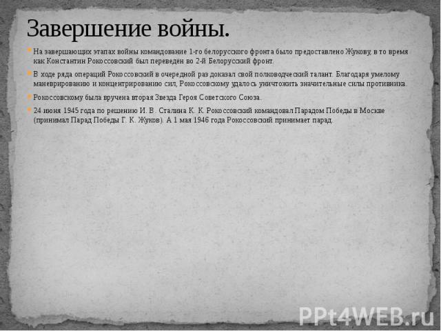 Завершение войны. На завершающих этапах войны командование 1-го белорусского фронта было предоставлено Жукову, в то время как Константин Рокоссовский был переведён во 2-й Белорусский фронт. В ходе ряда операций Рокоссовский в очередной раз доказал с…