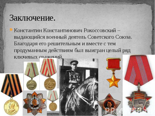 Заключение. Константин Константинович Рокоссовский – выдающийся военный деятель Советского Союза. Благодаря его решительным и вместе с тем продуманным действиям был выигран целый ряд ключевых сражений.