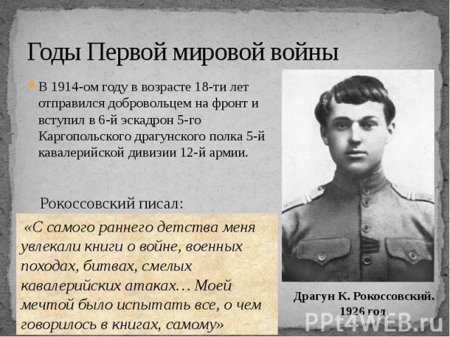 Годы Первой мировой войны В 1914-ом году в возрасте 18-ти лет отправился добровольцем на фронт и вступил в 6-й эскадрон 5-го Каргопольского драгунского полка 5-й кавалерийской дивизии 12-й армии.