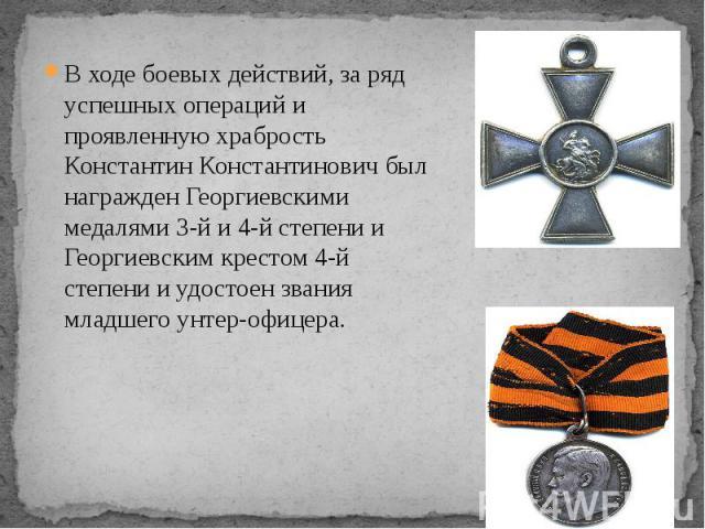 В ходе боевых действий, за ряд успешных операций и проявленную храбрость Константин Константинович был награжден Георгиевскими медалями 3-й и 4-й степени и Георгиевским крестом 4-й степени и удостоен звания младшего унтер-офицера. В ходе боевых дейс…