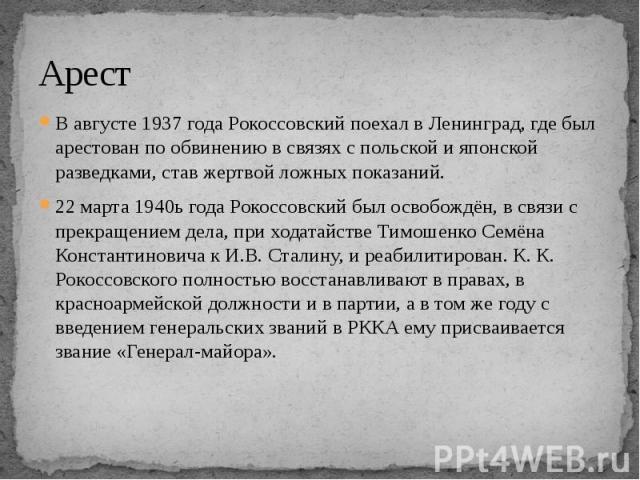 Арест В августе 1937 года Рокоссовский поехал в Ленинград, где был арестован по обвинению в связях с польской и японской разведками, став жертвой ложных показаний. 22 марта 1940ь года Рокоссовский был освобождён, в связи с прекращением дела, при ход…