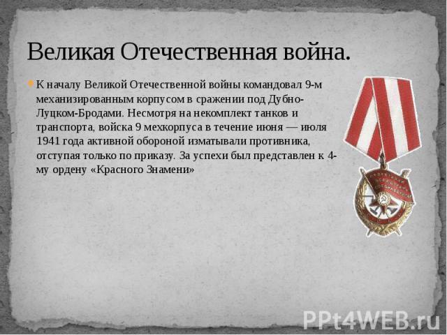 Великая Отечественная война. К началу Великой Отечественной войны командовал 9-м механизированным корпусом в сражении под Дубно-Луцком-Бродами. Несмотря на некомплект танков и транспорта, войска 9 мехкорпуса в течение июня — июля 1941 года активной …