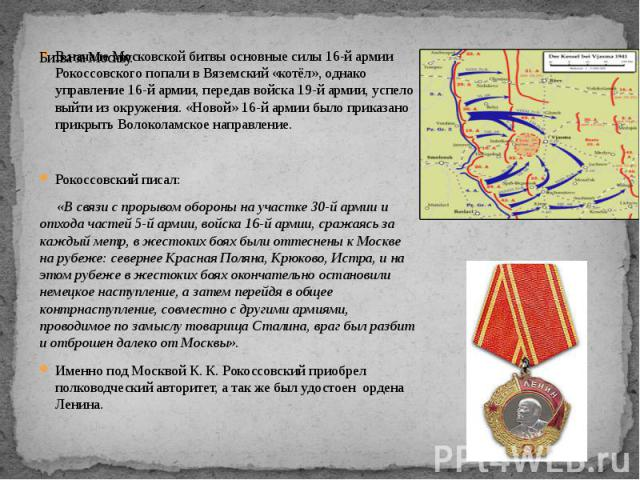Битва за Москву. В начале Московской битвы основные силы 16-й армии Рокоссовского попали в Вяземский «котёл», однако управление 16-й армии, передав войска 19-й армии, успело выйти из окружения. «Новой» 16-й армии было приказано прикрыть Волоколамско…