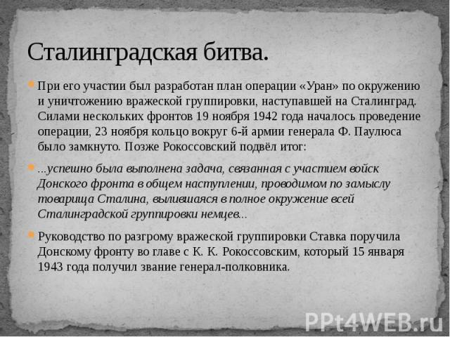 Сталинградская битва. При его участии был разработан план операции «Уран» по окружению и уничтожению вражеской группировки, наступавшей на Сталинград. Силами нескольких фронтов 19 ноября 1942 года началось проведение операции, 23 ноября кольцо вокру…