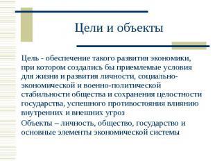 Цели и объекты Цель - обеспечение такого развития экономики, при котором создали