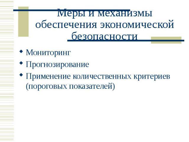 Меры и механизмы обеспечения экономической безопасности Мониторинг Прогнозирование Применение количественных критериев (пороговых показателей)