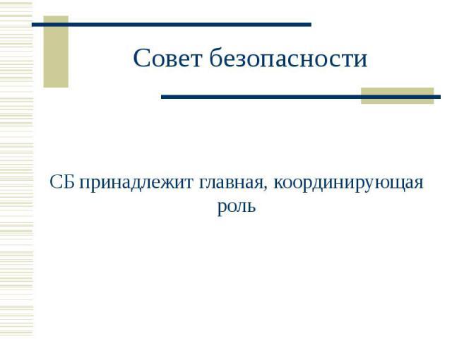 Совет безопасности СБ принадлежит главная, координирующая роль