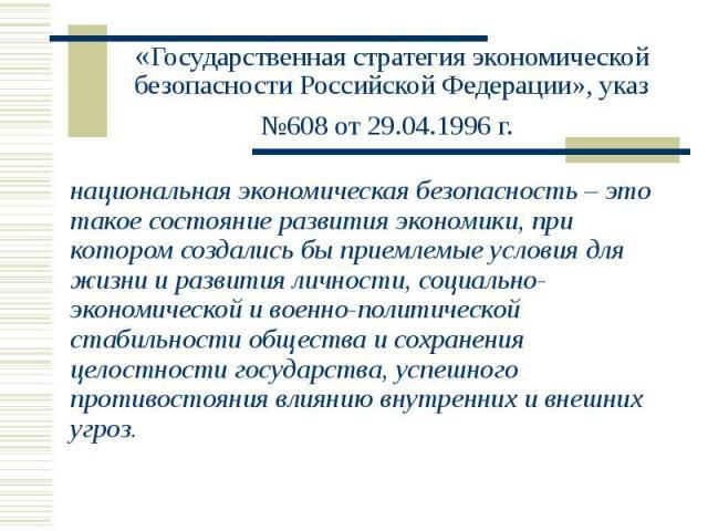 «Государственная стратегия экономической безопасности Российской Федерации», указ №608 от 29.04.1996 г. национальная экономическая безопасность – это такое состояние развития экономики, при котором создались бы приемлемые условия для жизни и развити…