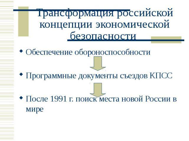 Трансформация российской концепции экономической безопасности Обеспечение обороноспособности Программные документы съездов КПСС После 1991 г. поиск места новой России в мире