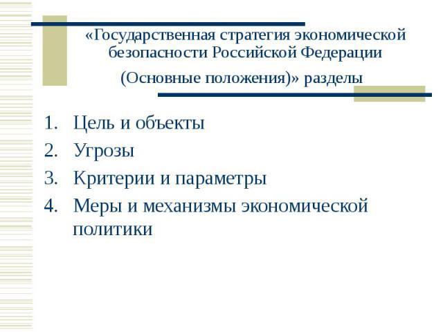 «Государственная стратегия экономической безопасности Российской Федерации (Основные положения)» разделы Цель и объекты Угрозы Критерии и параметры Меры и механизмы экономической политики