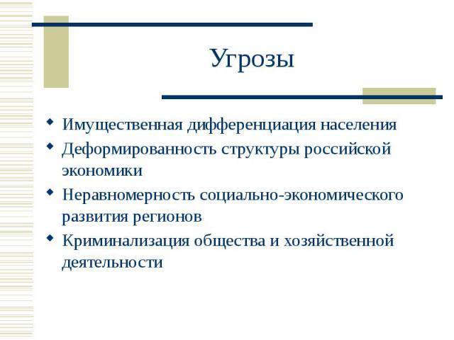 Угрозы Имущественная дифференциация населения Деформированность структуры российской экономики Неравномерность социально-экономического развития регионов Криминализация общества и хозяйственной деятельности