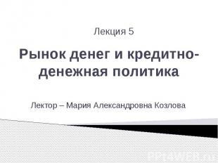 Рынок денег и кредитно-денежная политика Лектор – Мария Александровна Козлова
