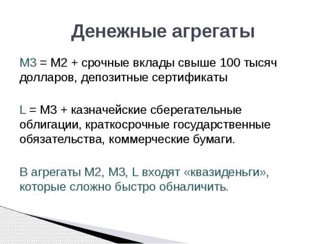 Денежные агрегаты M3 = M2 + срочные вклады свыше 100 тысяч долларов, депозитные сертификаты L = M3 + казначейские сберегательные облигации, краткосрочные государственные обязательства, коммерческие бумаги. В агрегаты M2, M3, L входят «квазиденьги», …