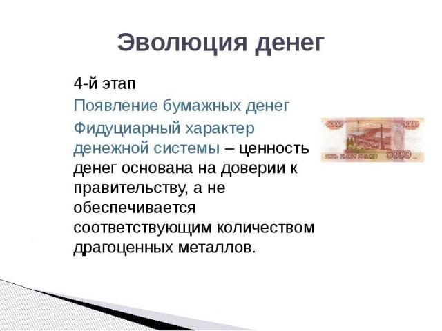 Эволюция денег 4-й этап Появление бумажных денег Фидуциарный характер денежной системы – ценность денег основана на доверии к правительству, а не обеспечивается соответствующим количеством драгоценных металлов.
