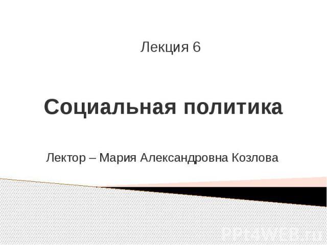 Социальная политика Лектор – Мария Александровна Козлова