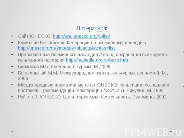 Литература: Сайт ЮНЕСКО http://whc.unesco.org/ru/list/ Комиссия Российской Федерации по всемирному наследию http://unesco.ru/ru/?module=objects&action=list Правовая база Всемирного наследия // фонд сохранения всемирного культурного наследия http…