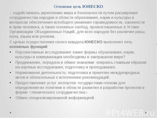 Основная цель ЮНЕСКО - содействовать укреплению мира и безопасности путем расширения сотрудничества народов в области образования, науки и культуры в интересах обеспечения всеобщего уважения справедливости, законности и прав человека, а также основн…
