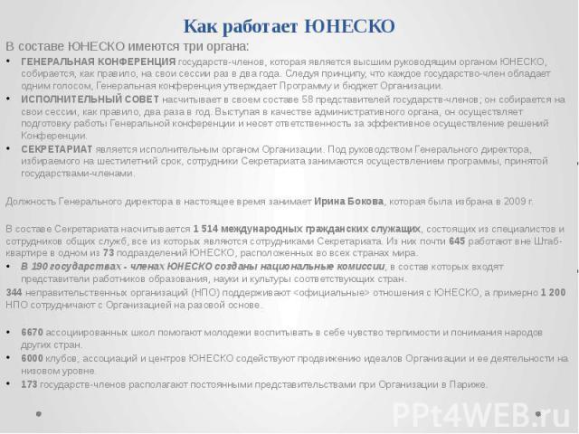 Как работает ЮНЕСКО В составе ЮНЕСКО имеются три органа: ГЕНЕРАЛЬНАЯ КОНФЕРЕНЦИЯ государств-членов, которая является высшим руководящим органом ЮНЕСКО, собирается, как правило, на свои сессии раз в два года. Следуя принципу, что каждое государство-ч…