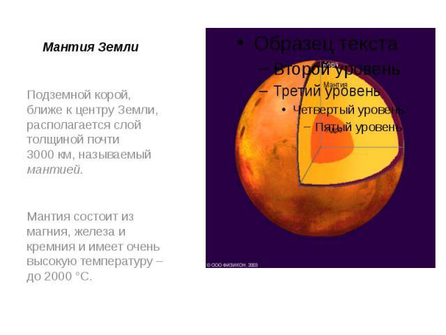 Мантия Земли Подземной корой, ближе к центру Земли, располагается слой толщиной почти 3000км, называемый мантией. Мантия состоит из магния, железа и кремния и имеет очень высокую температуру – до 2000°C.