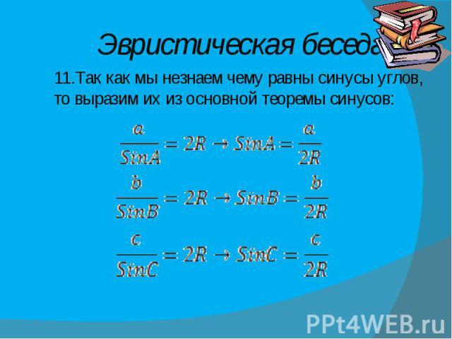 Эвристическая беседа 11.Так как мы незнаем чему равны синусы углов, то выразим их из основной теоремы синусов:
