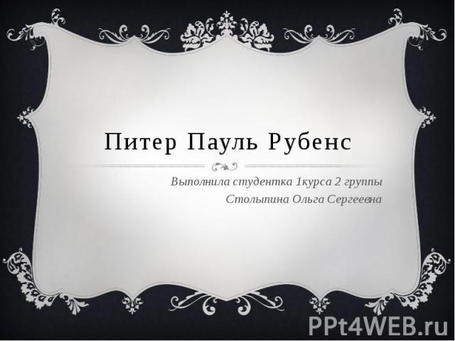 Питер Пауль Рубенс Выполнила студентка 1курса 2 группы Столыпина Ольга Сергеевна