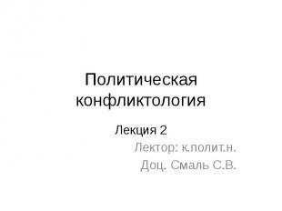 Политическая конфликтология Лекция 2 Лектор: к.полит.н. Доц. Смаль С.В.