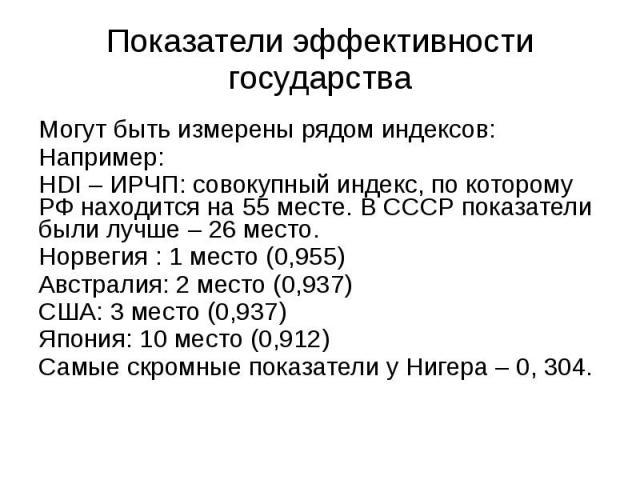 Показатели эффективности государства Могут быть измерены рядом индексов: Например: HDI – ИРЧП: совокупный индекс, по которому РФ находится на 55 месте. В СССР показатели были лучше – 26 место. Норвегия : 1 место (0,955) Австралия: 2 место (0,937) СШ…