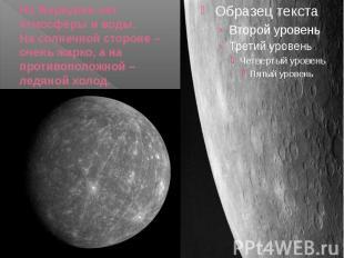 На Меркурии нет атмосферы и воды. На солнечной стороне – очень жарко, а на проти