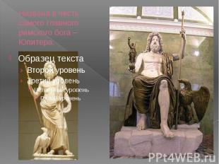 Названа в честь самого главного римского бога – Юпитера.