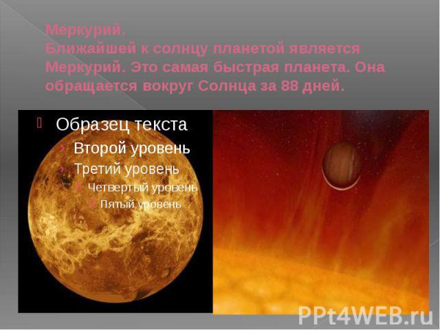 Меркурий. Ближайшей к солнцу планетой является Меркурий. Это самая быстрая планета. Она обращается вокруг Солнца за 88 дней.