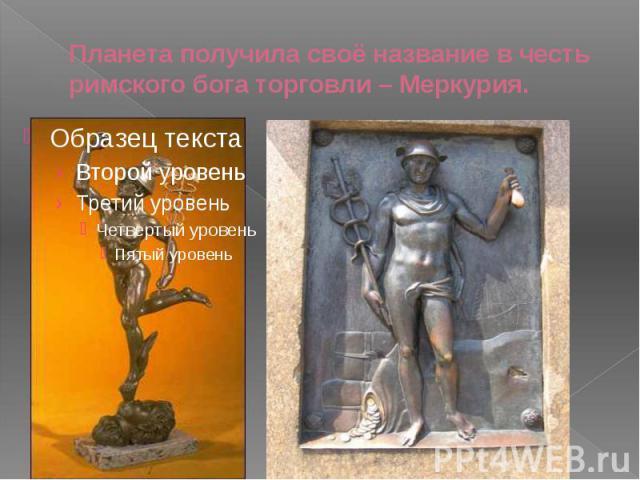 Планета получила своё название в честь римского бога торговли – Меркурия.