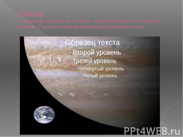 Юпитер. Следующая планета от Солнца – самая большая в Солнечной системе. Состоит главным образом из различных газов.
