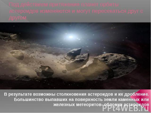 Под действием притяжения планет орбиты астероидов изменяются и могут пересекаться друг с другом. В результате возможны столкновения астероидов и их дробление. Большинство выпавших на поверхность земли каменных или железных метеоритов- обломки астероидов