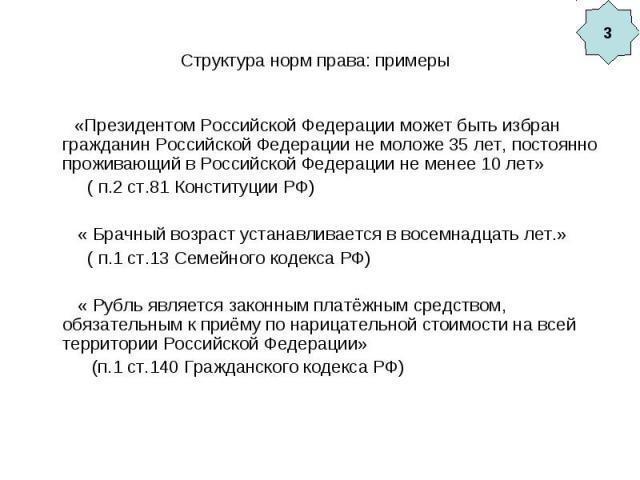 Структура норм права: примеры «Президентом Российской Федерации может быть избран гражданин Российской Федерации не моложе 35 лет, постоянно проживающий в Российской Федерации не менее 10 лет» ( п.2 ст.81 Конституции РФ) « Брачный возраст устанавлив…