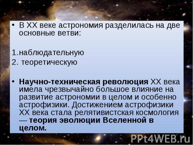 В XX веке астрономия разделилась на две основные ветви: В XX веке астрономия разделилась на две основные ветви: наблюдательную теоретическую Научно-техническая революция XX века имела чрезвычайно большое влияние на развитие астрономии в целом и особ…