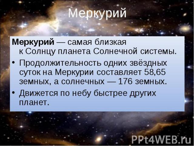 Меркурий— самая близкая кСолнцупланетаСолнечной системы. Меркурий— самая близкая кСолнцупланетаСолнечной системы. Продолжительность однихзвёздных сутокна Меркурии составляет 58,65 земных, а…