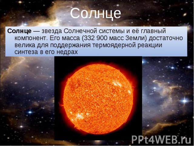 Солнце— звезда Солнечной системы и её главный компонент. Его масса (332900 масс Земли) достаточно велика для поддержаниятермоядерной реакции синтезав его недрах Солнце— звезда Солнечной системы и её главный компонент. Е…