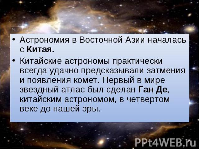 Астрономия в Восточной Азии началась с Китая. Астрономия в Восточной Азии началась с Китая. Китайские астрономы практически всегда удачно предсказывали затмения и появления комет. Первый в мире звездный атлас был сделан Ган Де, китайским астрономом,…