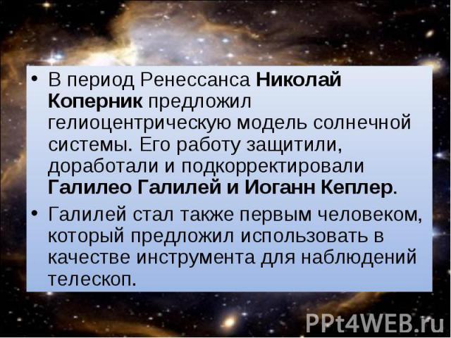 В период Ренессанса Николай Коперник предложил гелиоцентрическую модель солнечной системы. Его работу защитили, доработали и подкорректировали Галилео Галилей и Иоганн Кеплер. В период Ренессанса Николай Коперник предложил гелиоцентрическую модель с…